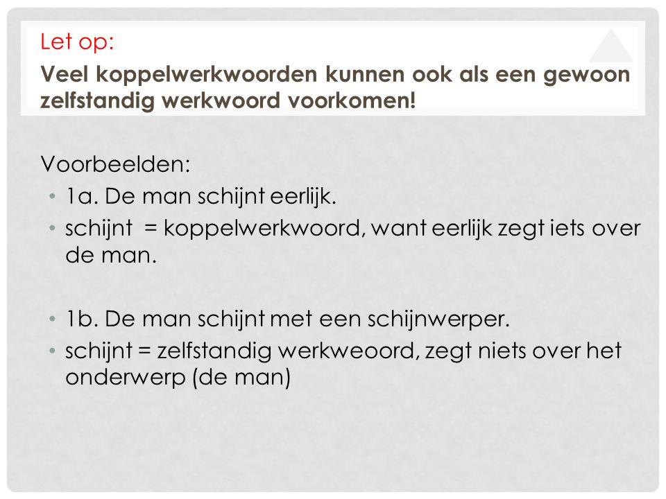 Let op: Veel koppelwerkwoorden kunnen ook als een gewoon zelfstandig werkwoord voorkomen! Voorbeelden: • 1a. De man schijnt eerlijk. • schijnt = koppe