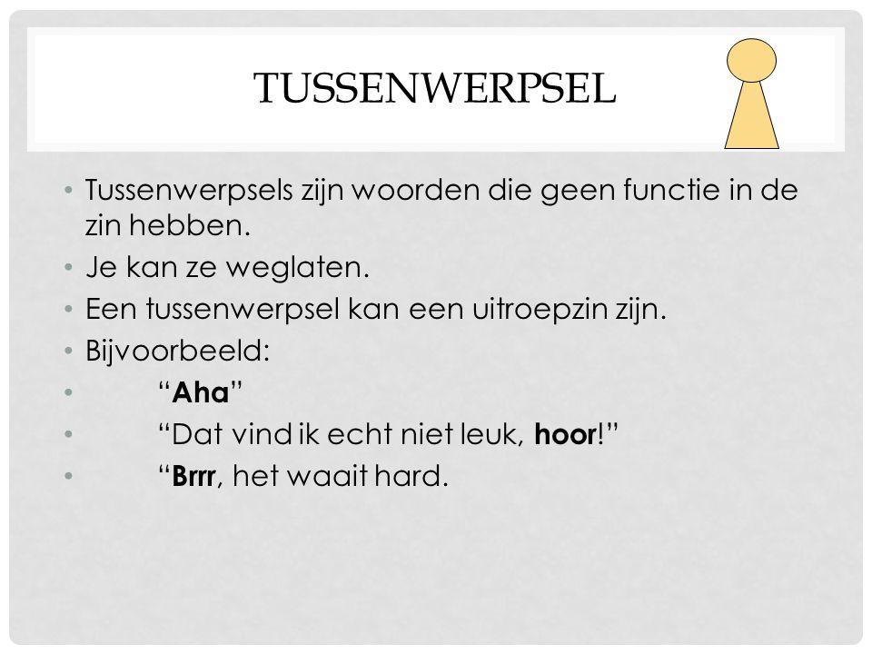TUSSENWERPSEL • Tussenwerpsels zijn woorden die geen functie in de zin hebben. • Je kan ze weglaten. • Een tussenwerpsel kan een uitroepzin zijn. • Bi
