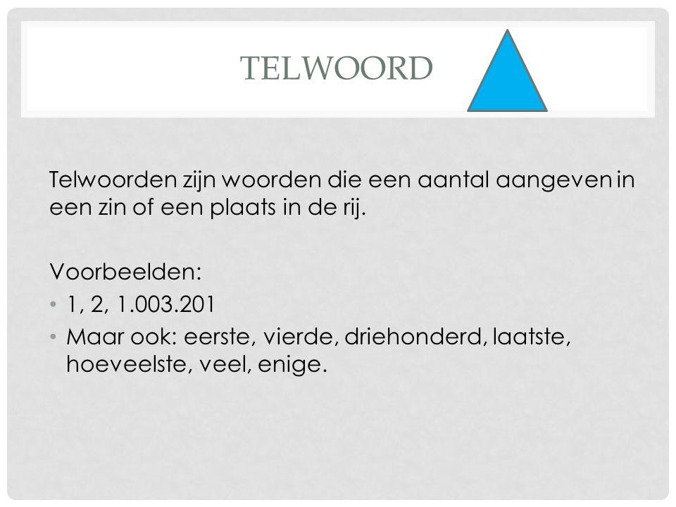 TELWOORD Telwoorden zijn woorden die een aantal aangeven in een zin of een plaats in de rij. Voorbeelden: • 1, 2, 1.003.201 • Maar ook: eerste, vierde