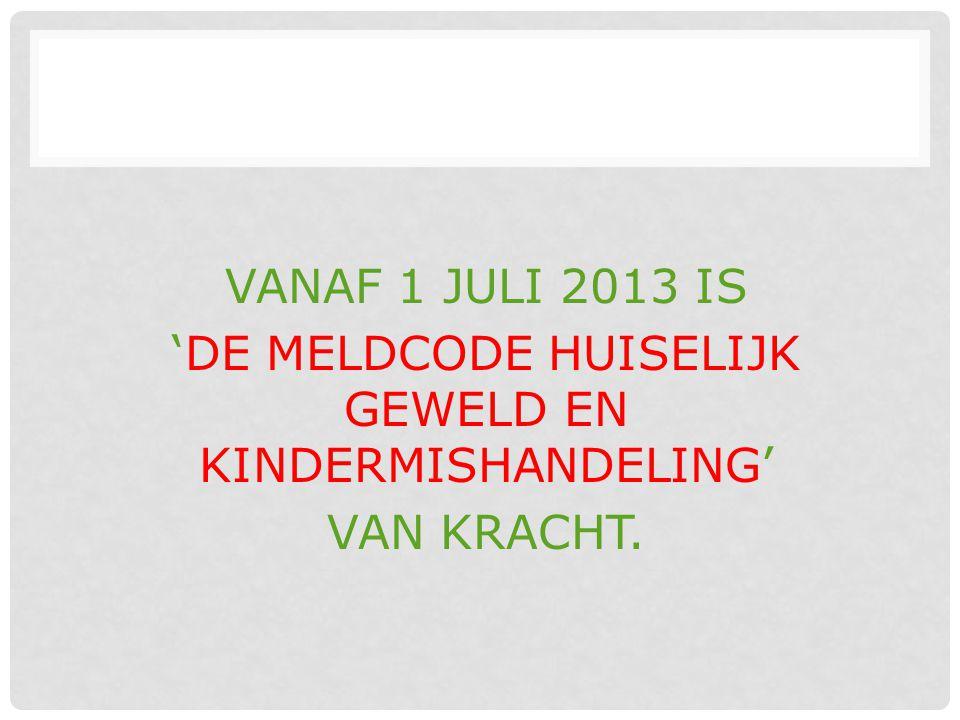 VANAF 1 JULI 2013 IS 'DE MELDCODE HUISELIJK GEWELD EN KINDERMISHANDELING' VAN KRACHT.