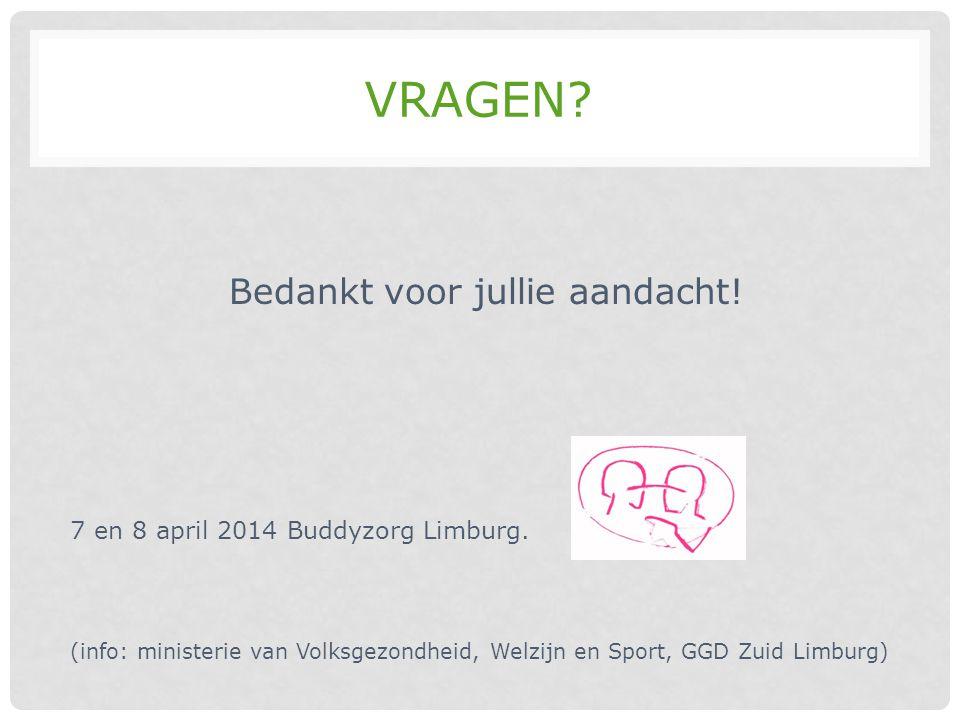 VRAGEN? Bedankt voor jullie aandacht! 7 en 8 april 2014 Buddyzorg Limburg. (info: ministerie van Volksgezondheid, Welzijn en Sport, GGD Zuid Limburg)