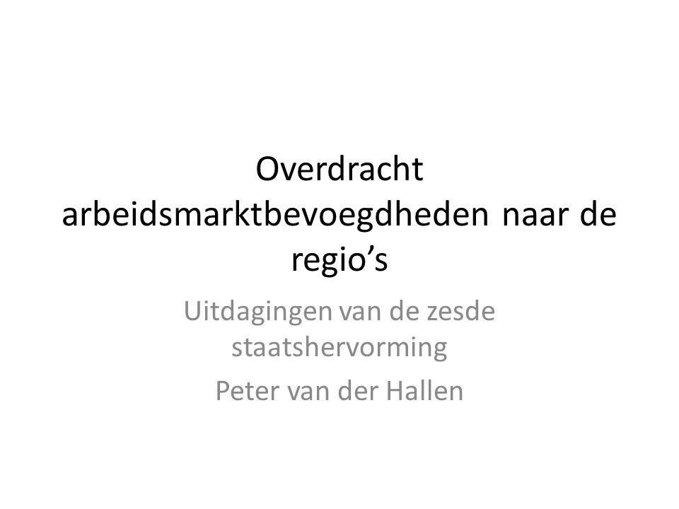Overdracht arbeidsmarktbevoegdheden naar de regio's Uitdagingen van de zesde staatshervorming Peter van der Hallen