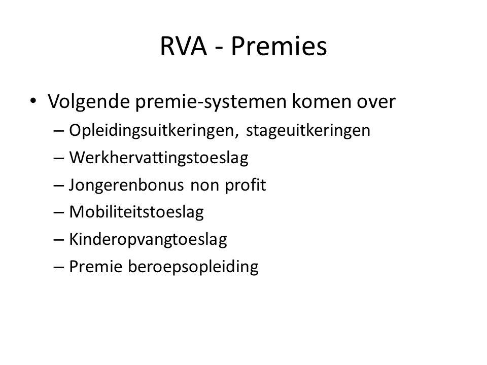 RVA - Premies • Volgende premie-systemen komen over – Opleidingsuitkeringen, stageuitkeringen – Werkhervattingstoeslag – Jongerenbonus non profit – Mobiliteitstoeslag – Kinderopvangtoeslag – Premie beroepsopleiding