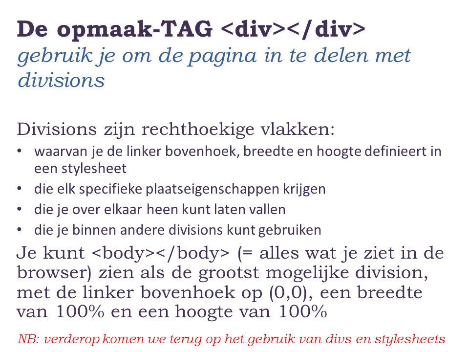 De opmaak-TAG gebruik je om de pagina in te delen met divisions Divisions zijn rechthoekige vlakken: • waarvan je de linker bovenhoek, breedte en hoog