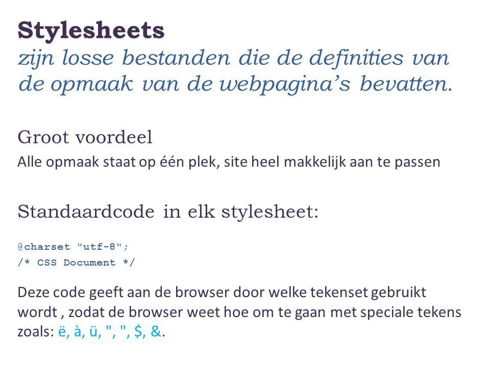 Stylesheets zijn losse bestanden die de definities van de opmaak van de webpagina's bevatten. Groot voordeel Alle opmaak staat op één plek, site heel