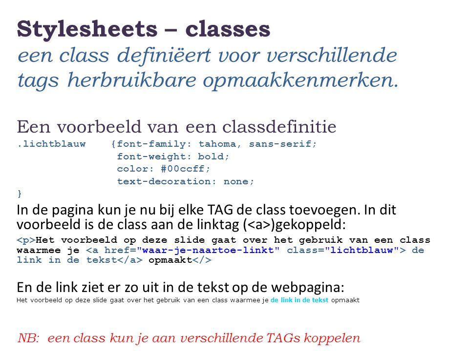 Stylesheets: tekst-TAGs vs classes De stijl van een tekst-TAG geldt altijd voor die tag, tenzij je er een class aan koppelt Als dit in je stylesheet staat: H1 {font-family: Arial, font-weight: bold; font-size: 16px;color: #000;}.lichtblauw {color: #0cf;} En je gebruikt in je html alleen Dan ziet kop 1 er zo uit Gebruik je in je html echter Dan ziet kop 1 er zo uit NB: met een class kun je het uiterlijk van meer TAGs veranderen