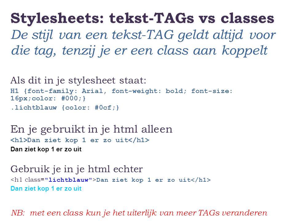 Stylesheets: tekst-TAGs vs classes De stijl van een tekst-TAG geldt altijd voor die tag, tenzij je er een class aan koppelt Als dit in je stylesheet s