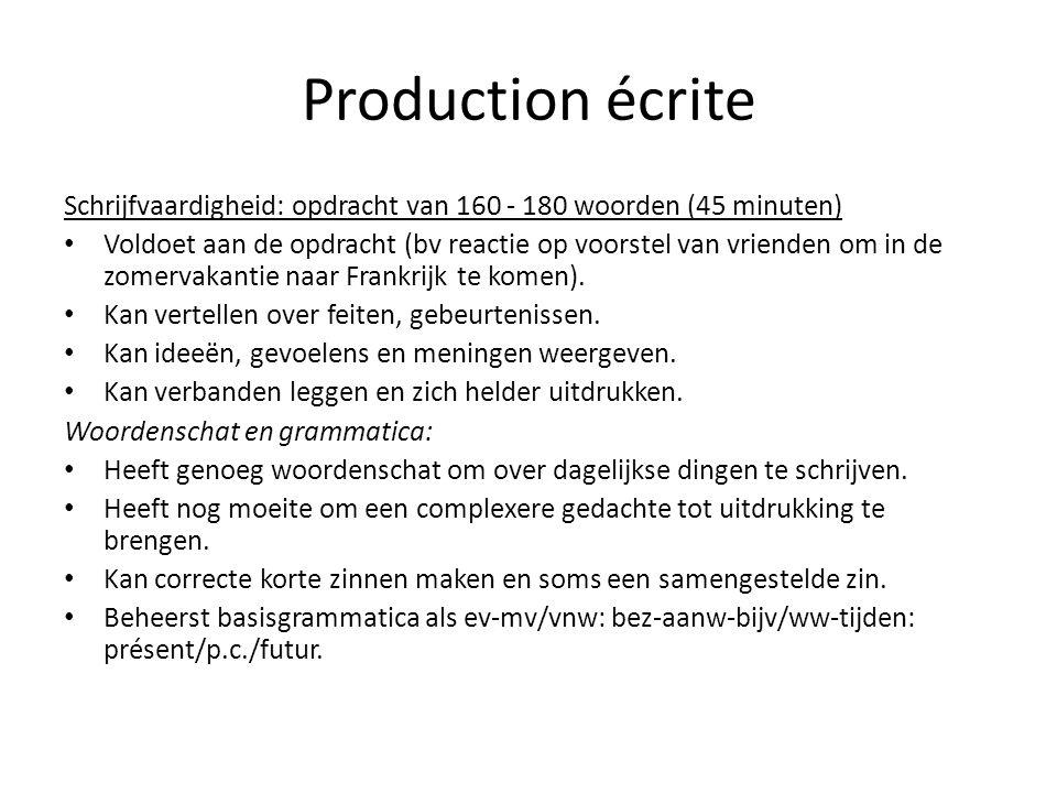 Production écrite Schrijfvaardigheid: opdracht van 160 - 180 woorden (45 minuten) • Voldoet aan de opdracht (bv reactie op voorstel van vrienden om in de zomervakantie naar Frankrijk te komen).