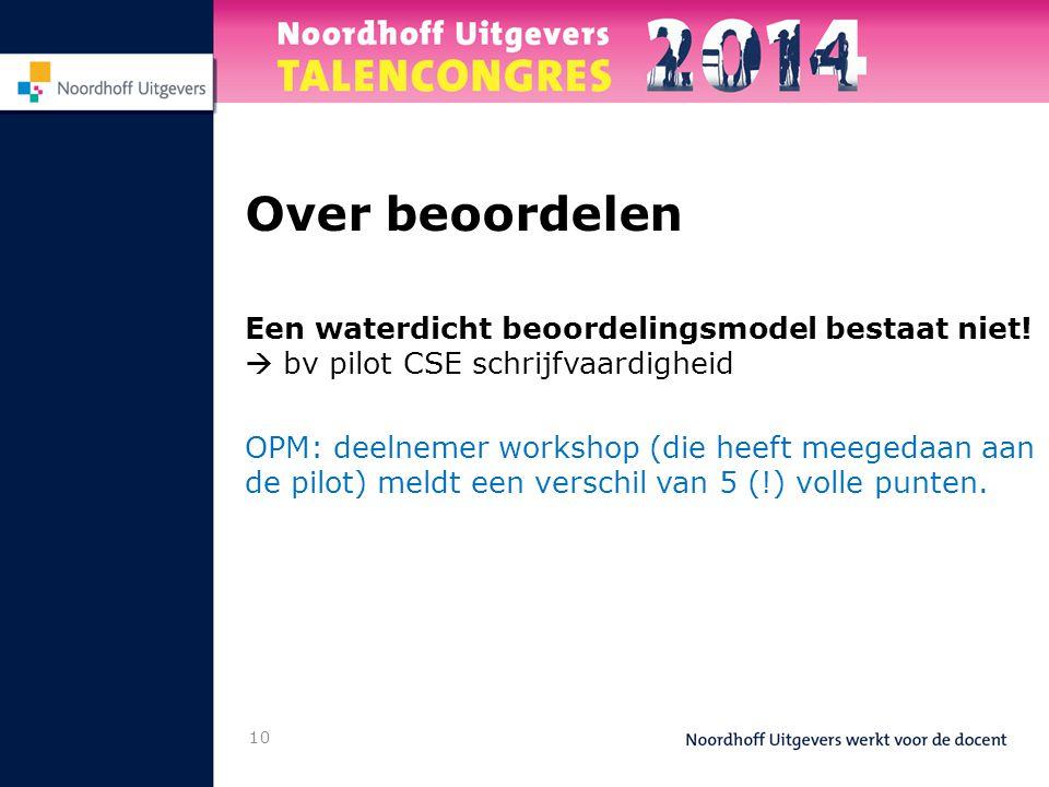 10 Over beoordelen Een waterdicht beoordelingsmodel bestaat niet!  bv pilot CSE schrijfvaardigheid OPM: deelnemer workshop (die heeft meegedaan aan d