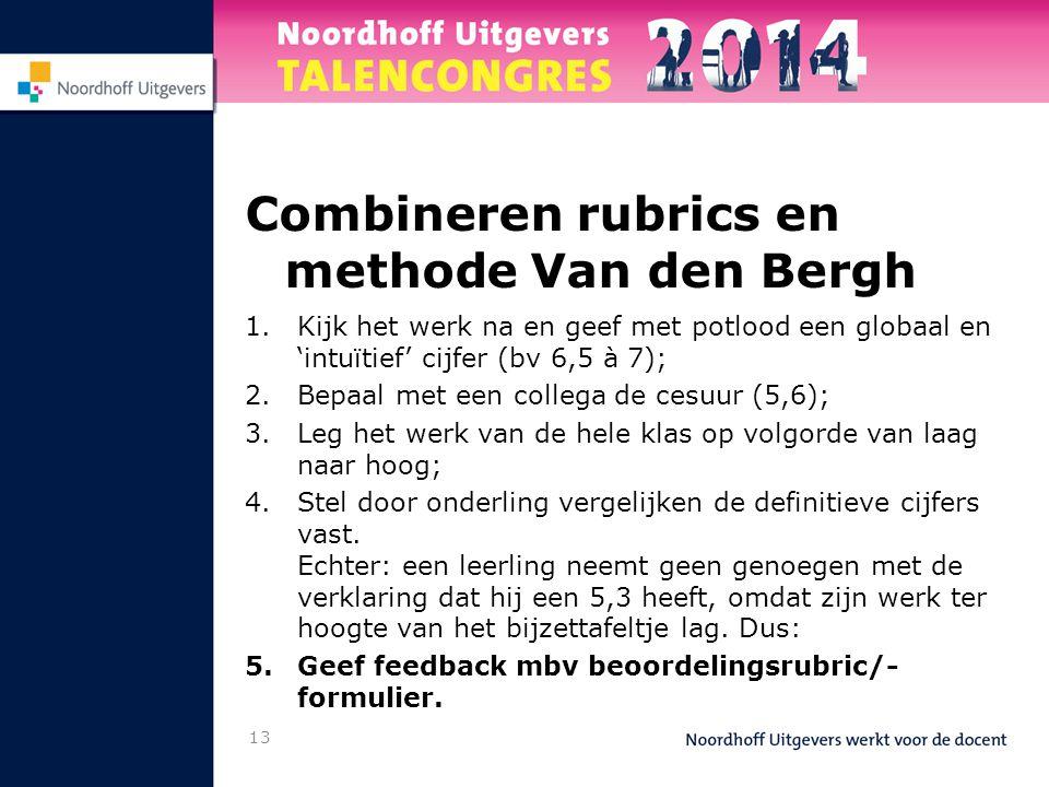 13 Combineren rubrics en methode Van den Bergh 1.Kijk het werk na en geef met potlood een globaal en 'intuïtief' cijfer (bv 6,5 à 7); 2.Bepaal met een