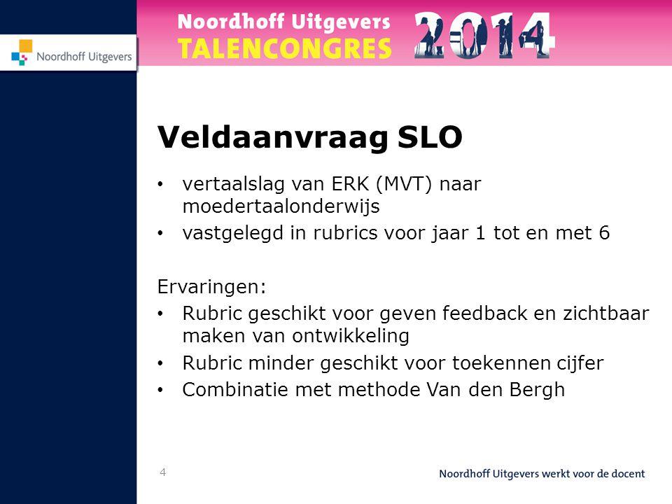 4 Veldaanvraag SLO • vertaalslag van ERK (MVT) naar moedertaalonderwijs • vastgelegd in rubrics voor jaar 1 tot en met 6 Ervaringen: • Rubric geschikt