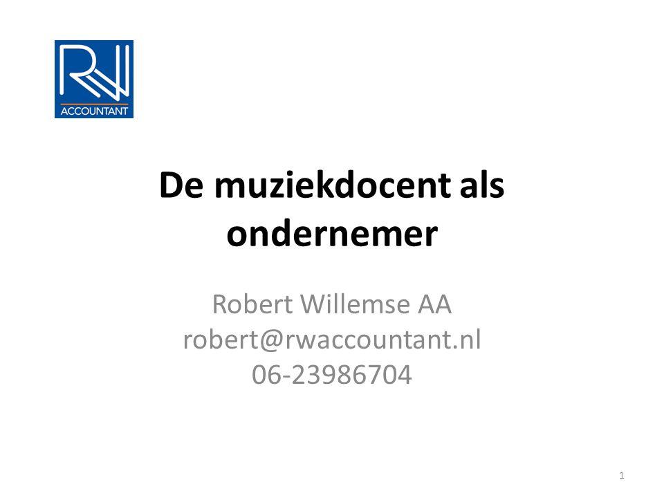 De muziekdocent als ondernemer Robert Willemse AA robert@rwaccountant.nl 06-23986704 1