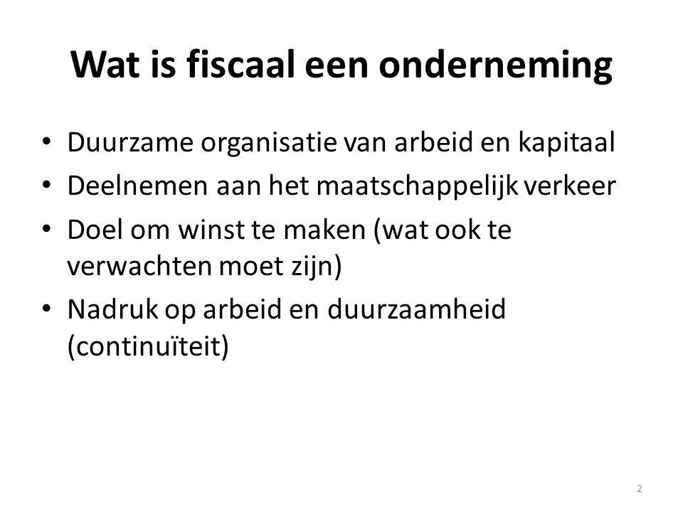 Wat is fiscaal een onderneming • Duurzame organisatie van arbeid en kapitaal • Deelnemen aan het maatschappelijk verkeer • Doel om winst te maken (wat
