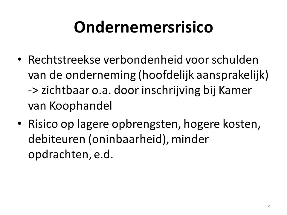 Ondernemersrisico • Rechtstreekse verbondenheid voor schulden van de onderneming (hoofdelijk aansprakelijk) -> zichtbaar o.a. door inschrijving bij Ka