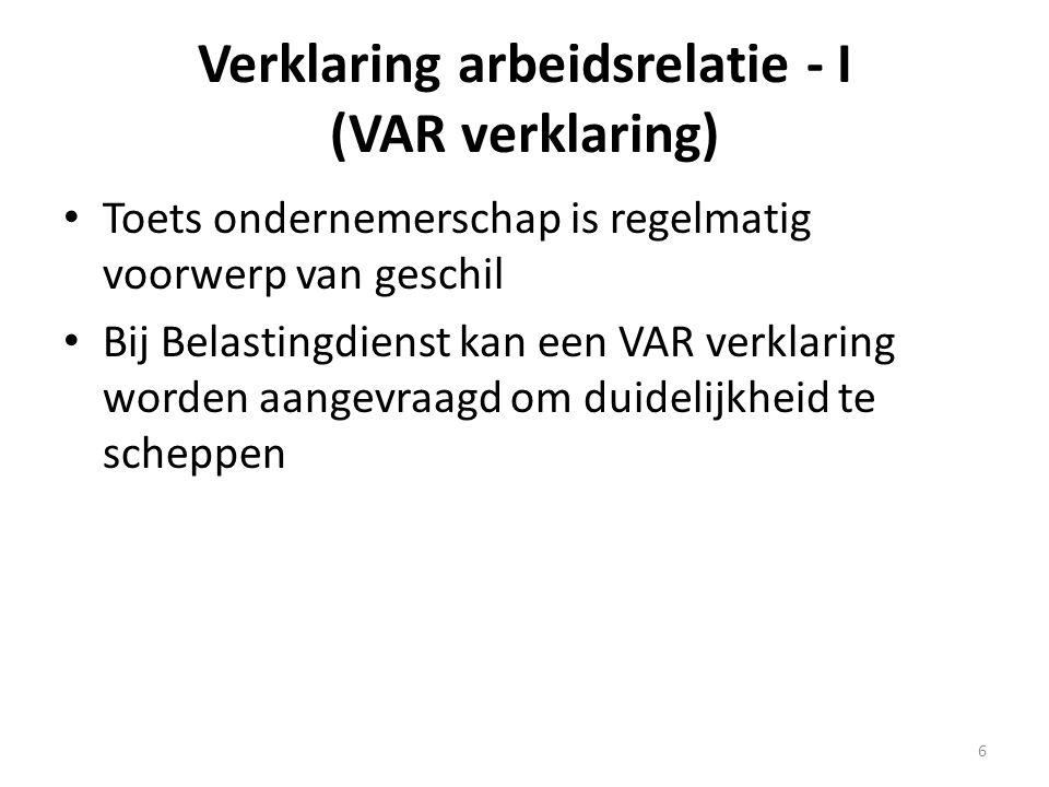 Verklaring arbeidsrelatie - II (VAR verklaring) • Vormen VAR verklaring: - winst uit onderneming (VAR-wuo) - loon uit dienstbetrekking (VAR-loon) - resultaat uit overige werkzaamheden (VAR-row) - B.V.-ondernemer (VAR-dga) • Met VAR verklaring geen discussie meer over status 7