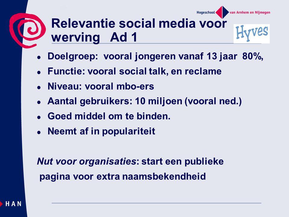 Relevantie social media voor werving Ad 1  Doelgroep: vooral jongeren vanaf 13 jaar 80%,  Functie: vooral social talk, en reclame  Niveau: vooral mbo-ers  Aantal gebruikers: 10 miljoen (vooral ned.)  Goed middel om te binden.