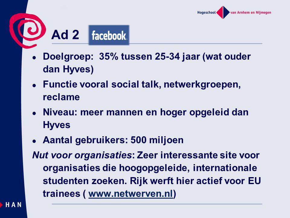 Ad 2  Doelgroep: 35% tussen 25-34 jaar (wat ouder dan Hyves)  Functie vooral social talk, netwerkgroepen, reclame  Niveau: meer mannen en hoger opg