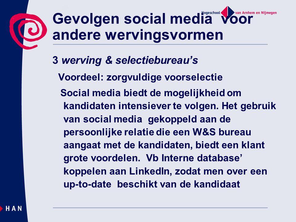 Gevolgen social media voor andere wervingsvormen 3 werving & selectiebureau's Voordeel: zorgvuldige voorselectie Social media biedt de mogelijkheid om kandidaten intensiever te volgen.