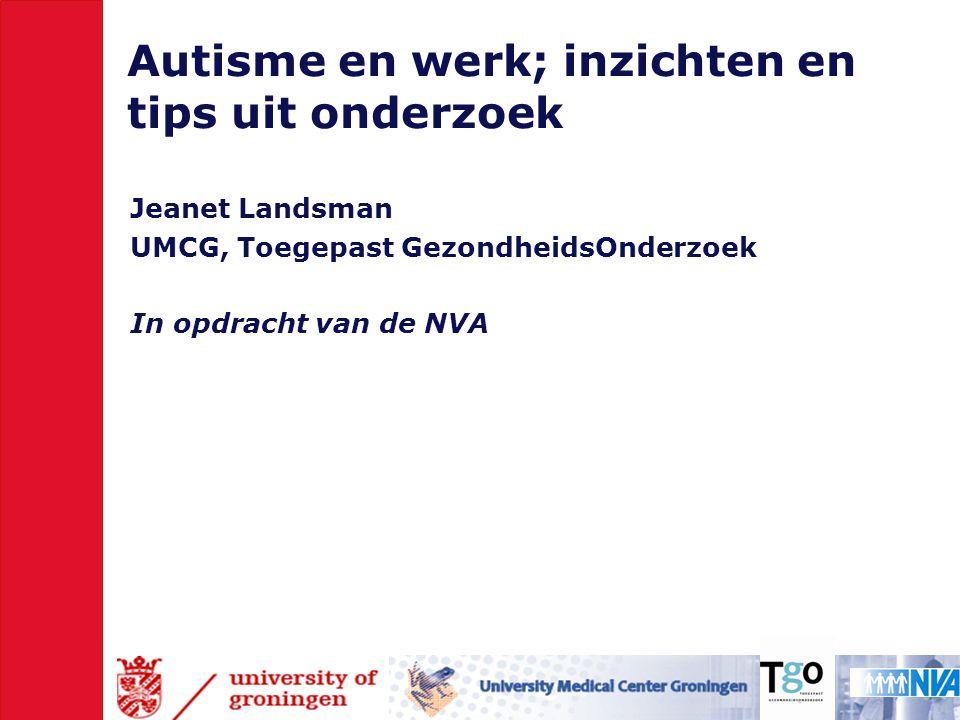 Autisme en werk; inzichten en tips uit onderzoek Jeanet Landsman UMCG, Toegepast GezondheidsOnderzoek In opdracht van de NVA