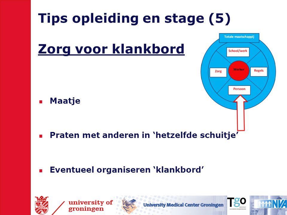 Tips opleiding en stage (5) Zorg voor klankbord  Maatje  Praten met anderen in 'hetzelfde schuitje'  Eventueel organiseren 'klankbord'