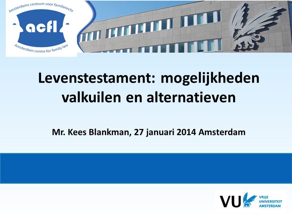 Levenstestament: mogelijkheden valkuilen en alternatieven Mr. Kees Blankman, 27 januari 2014 Amsterdam