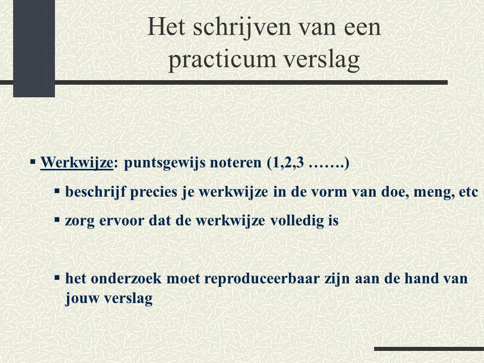 Het schrijven van een practicum verslag  Werkwijze: puntsgewijs noteren (1,2,3 …….)  beschrijf precies je werkwijze in de vorm van doe, meng, etc  zorg ervoor dat de werkwijze volledig is  het onderzoek moet reproduceerbaar zijn aan de hand van jouw verslag