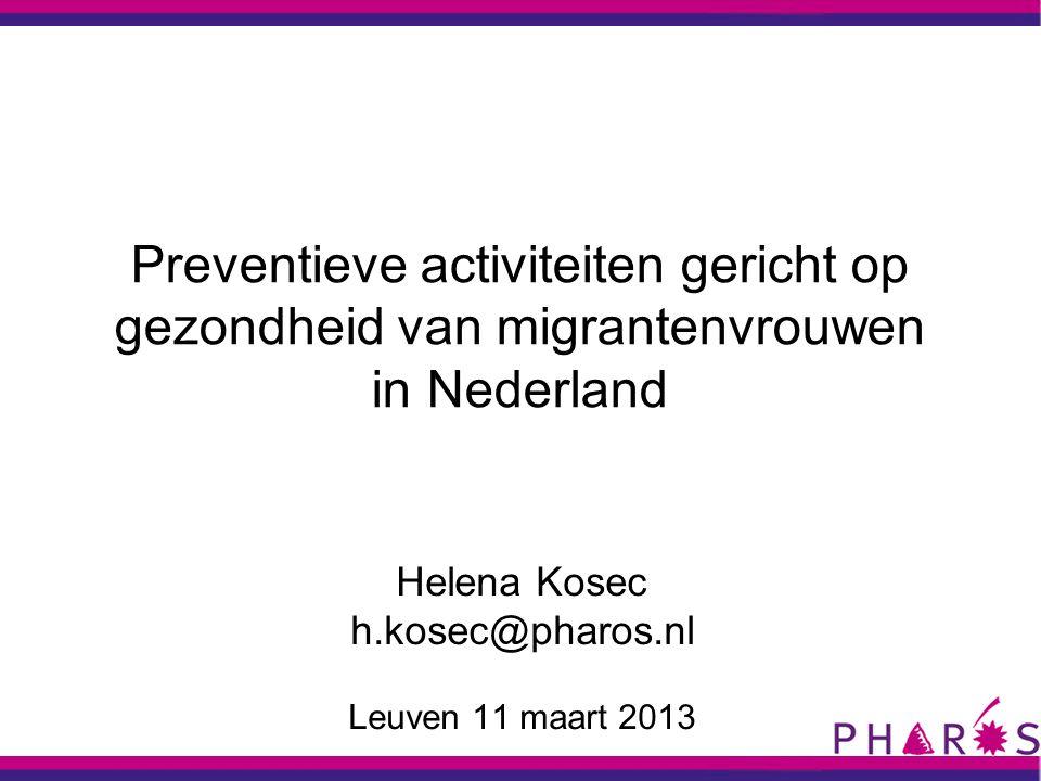 Preventieve activiteiten gericht op gezondheid van migrantenvrouwen in Nederland Helena Kosec h.kosec@pharos.nl Leuven 11 maart 2013