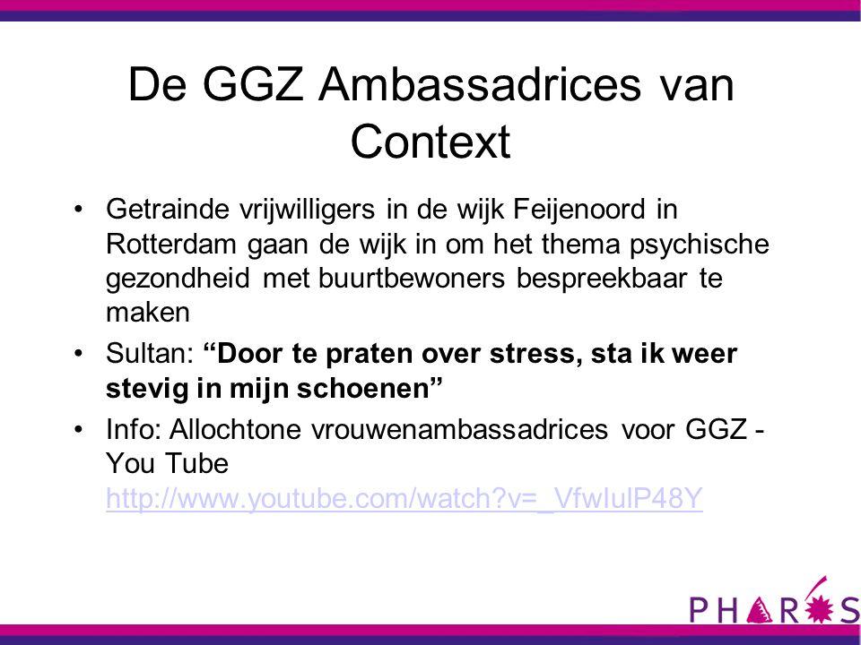 De GGZ Ambassadrices van Context •Getrainde vrijwilligers in de wijk Feijenoord in Rotterdam gaan de wijk in om het thema psychische gezondheid met buurtbewoners bespreekbaar te maken •Sultan: Door te praten over stress, sta ik weer stevig in mijn schoenen •Info: Allochtone vrouwenambassadrices voor GGZ - You Tube http://www.youtube.com/watch?v=_VfwIulP48Y http://www.youtube.com/watch?v=_VfwIulP48Y