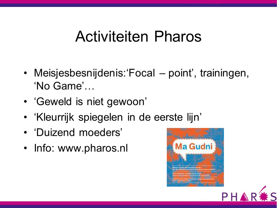Activiteiten Pharos •Meisjesbesnijdenis:'Focal – point', trainingen, 'No Game'… •'Geweld is niet gewoon' •'Kleurrijk spiegelen in de eerste lijn' •'Duizend moeders' •Info: www.pharos.nl