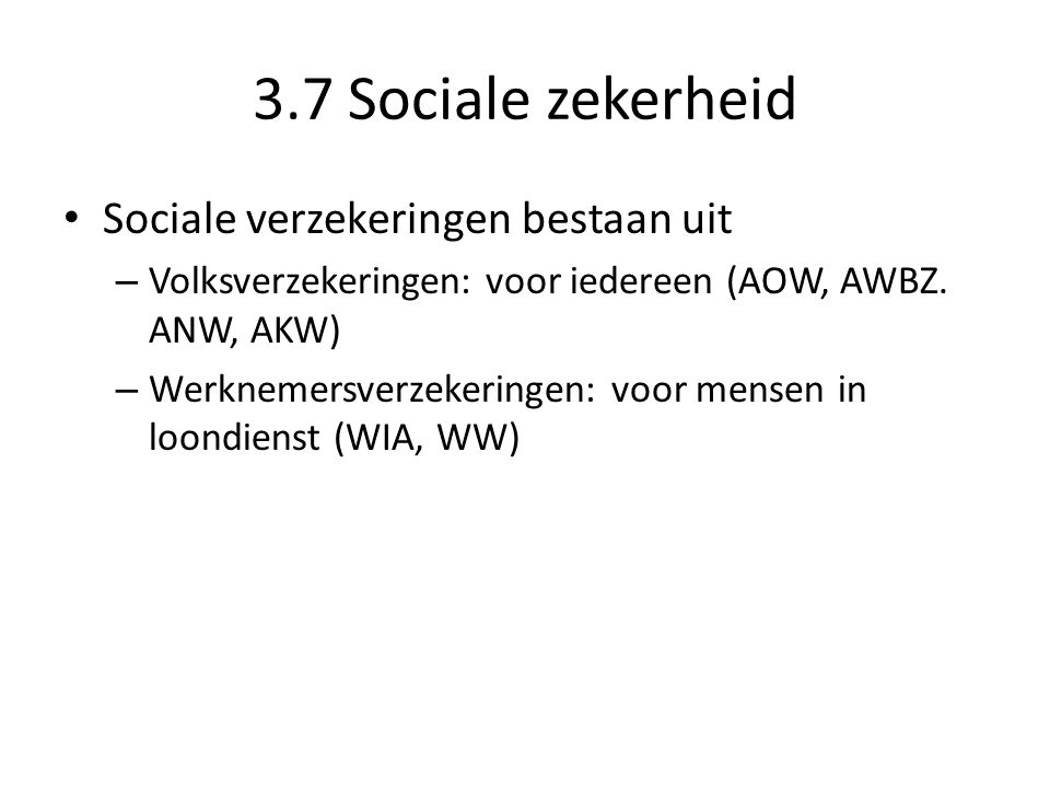 3.7 Sociale zekerheid • Sociale zekerheid bestaat uit: – Sociale verzekeringen: betaald uit premies – Sociale voorzieningen: betaald uit belastinggeld