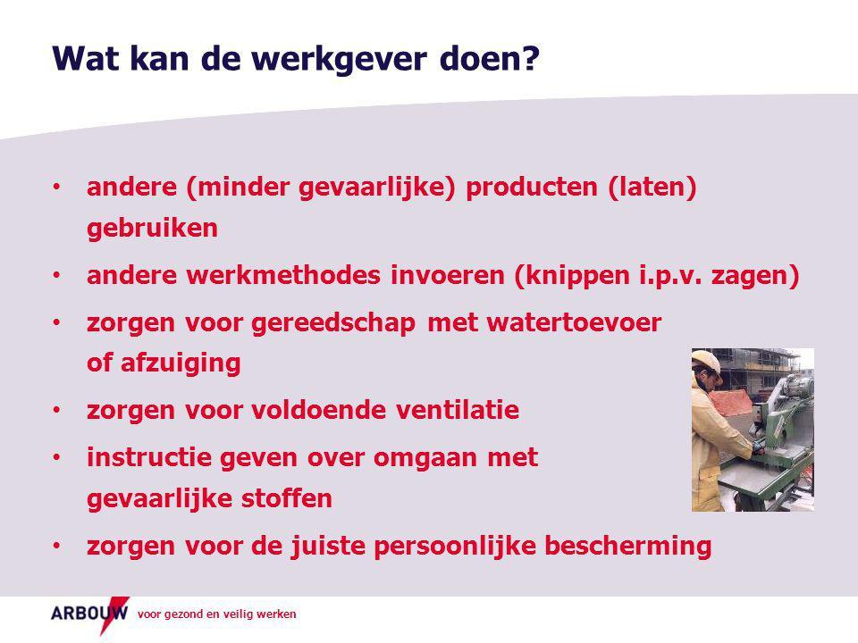 voor gezond en veilig werken • andere (minder gevaarlijke) producten (laten) gebruiken • andere werkmethodes invoeren (knippen i.p.v. zagen) • zorgen