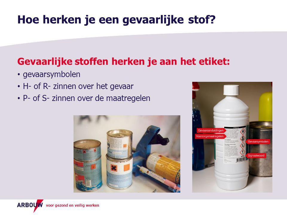 voor gezond en veilig werken Gevaarlijke stoffen herken je aan het etiket: • gevaarsymbolen • H- of R- zinnen over het gevaar • P- of S- zinnen over d
