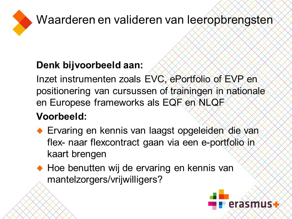 Waarderen en valideren van leeropbrengsten Denk bijvoorbeeld aan: Inzet instrumenten zoals EVC, ePortfolio of EVP en positionering van cursussen of tr