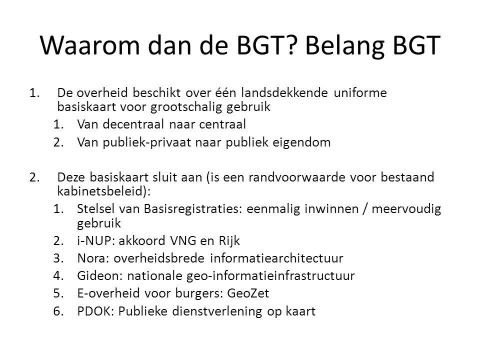Waarom dan de BGT? Belang BGT 1.De overheid beschikt over één landsdekkende uniforme basiskaart voor grootschalig gebruik 1.Van decentraal naar centra