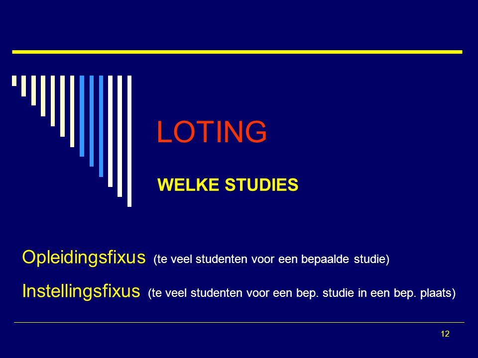 12 LOTING WELKE STUDIES Opleidingsfixus (te veel studenten voor een bepaalde studie) Instellingsfixus (te veel studenten voor een bep. studie in een b