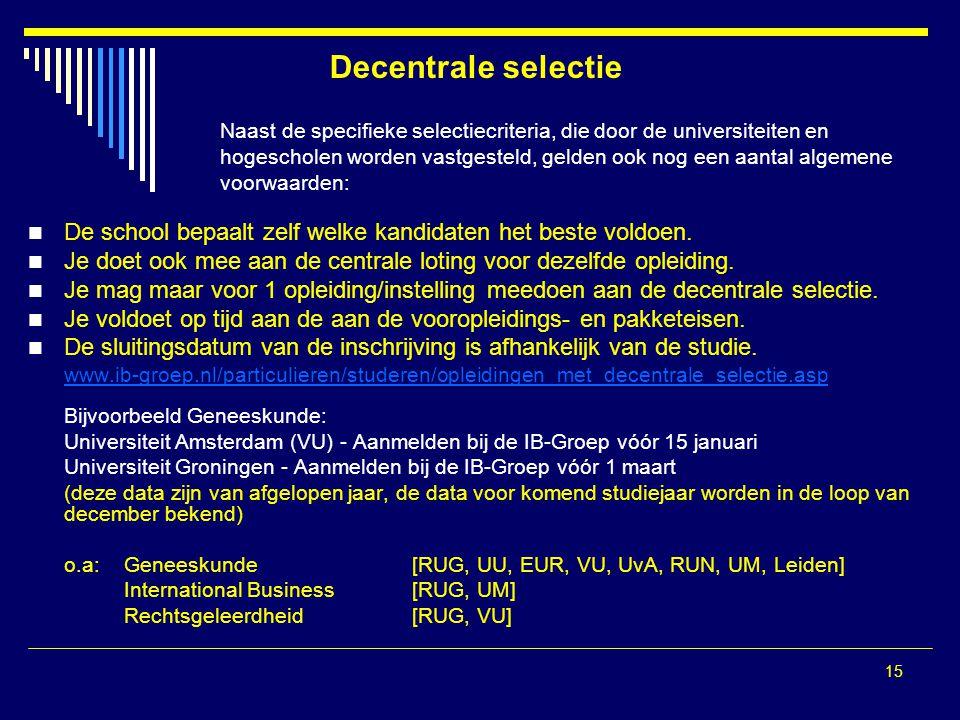 15 Decentrale selectie Naast de specifieke selectiecriteria, die door de universiteiten en hogescholen worden vastgesteld, gelden ook nog een aantal a