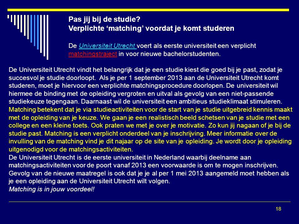 18 Pas jij bij de studie? Verplichte 'matching' voordat je komt studeren De Universiteit Utrecht voert als eerste universiteit een verplicht matchings
