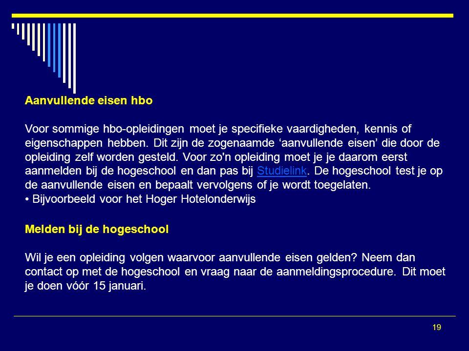 19 Aanvullende eisen hbo Voor sommige hbo-opleidingen moet je specifieke vaardigheden, kennis of eigenschappen hebben. Dit zijn de zogenaamde 'aanvull