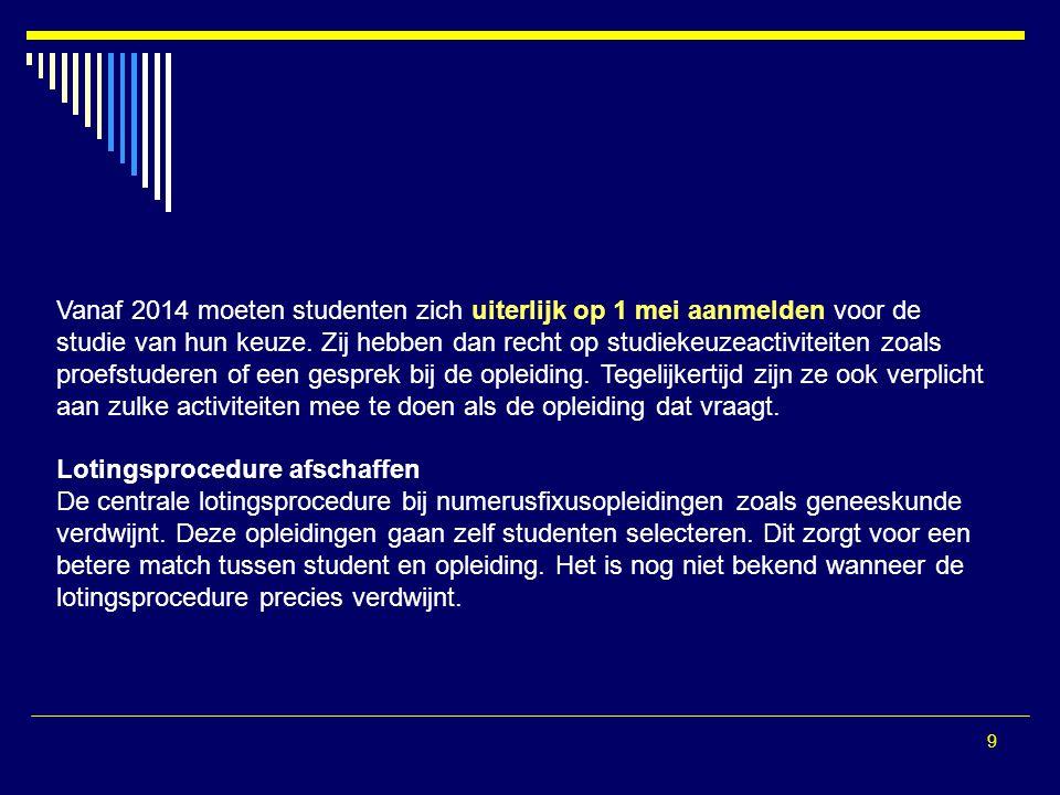 9 Vanaf 2014 moeten studenten zich uiterlijk op 1 mei aanmelden voor de studie van hun keuze. Zij hebben dan recht op studiekeuzeactiviteiten zoals pr