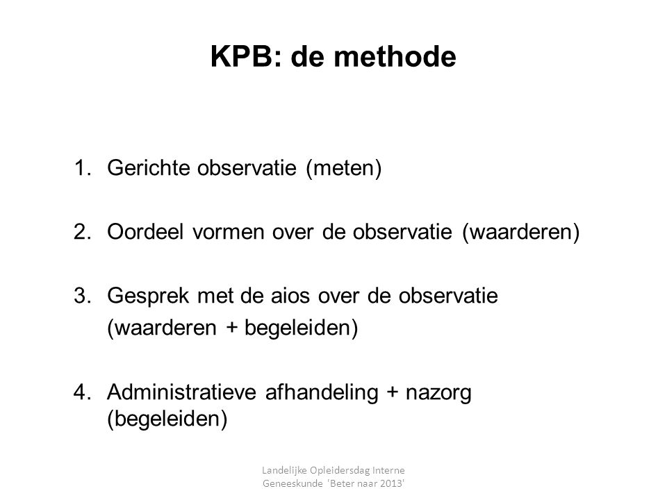 KPB: de methode 1.Gerichte observatie (meten) 2.Oordeel vormen over de observatie (waarderen) 3.Gesprek met de aios over de observatie (waarderen + be