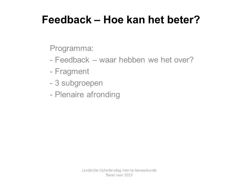 Feedback – Hoe kan het beter? Programma: - Feedback – waar hebben we het over? - Fragment - 3 subgroepen - Plenaire afronding Landelijke Opleidersdag