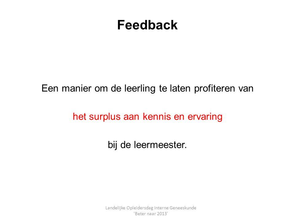 Feedback Een manier om de leerling te laten profiteren van het surplus aan kennis en ervaring bij de leermeester. Landelijke Opleidersdag Interne Gene