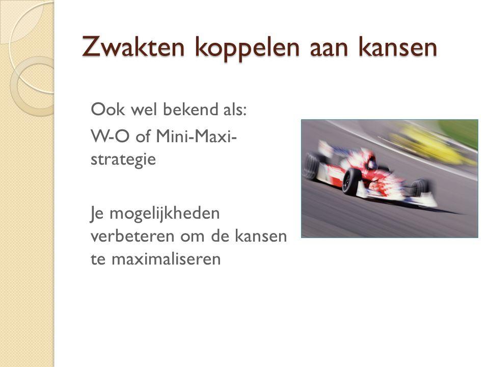 Zwakten koppelen aan kansen Ook wel bekend als: W-O of Mini-Maxi- strategie Je mogelijkheden verbeteren om de kansen te maximaliseren