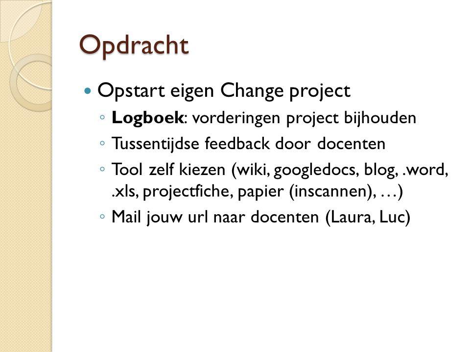 Opdracht  Opstart eigen Change project ◦ Logboek: vorderingen project bijhouden ◦ Tussentijdse feedback door docenten ◦ Tool zelf kiezen (wiki, googl