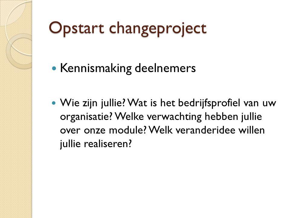 Opstart changeproject  Kennismaking deelnemers  Wie zijn jullie? Wat is het bedrijfsprofiel van uw organisatie? Welke verwachting hebben jullie over