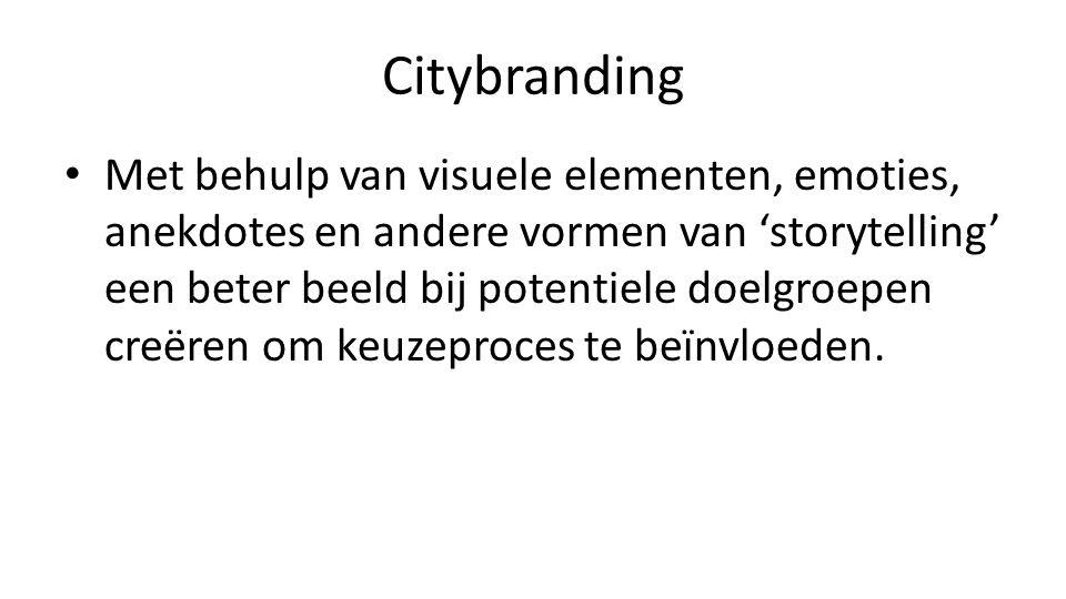 Citybranding • Met behulp van visuele elementen, emoties, anekdotes en andere vormen van 'storytelling' een beter beeld bij potentiele doelgroepen creëren om keuzeproces te beïnvloeden.