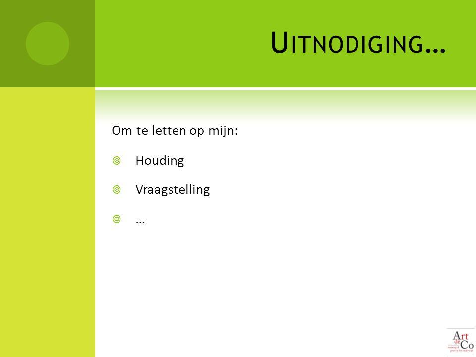 U ITNODIGING … Om te letten op mijn:  Houding  Vraagstelling  …