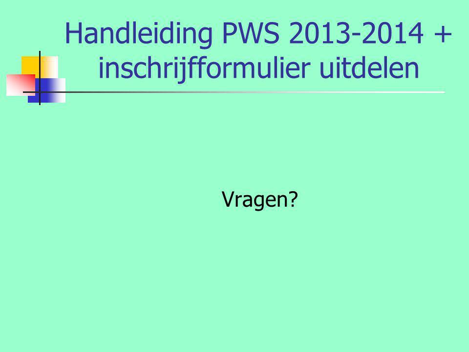 Handleiding PWS 2013-2014 + inschrijfformulier uitdelen Vragen?