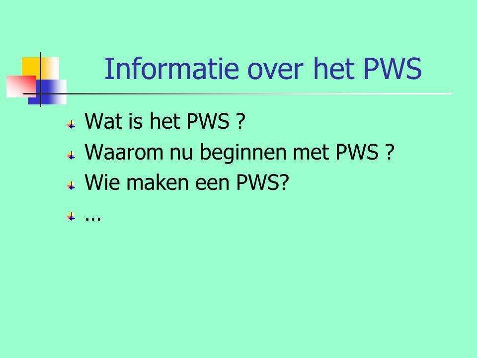 Informatie over het PWS Wat is het PWS ? Waarom nu beginnen met PWS ? Wie maken een PWS? …