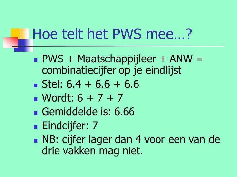 Hoe telt het PWS mee…?  PWS + Maatschappijleer + ANW = combinatiecijfer op je eindlijst  Stel: 6.4 + 6.6 + 6.6  Wordt: 6 + 7 + 7  Gemiddelde is: 6